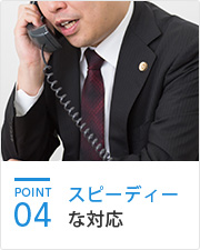 POINT04 スピーディーな対応